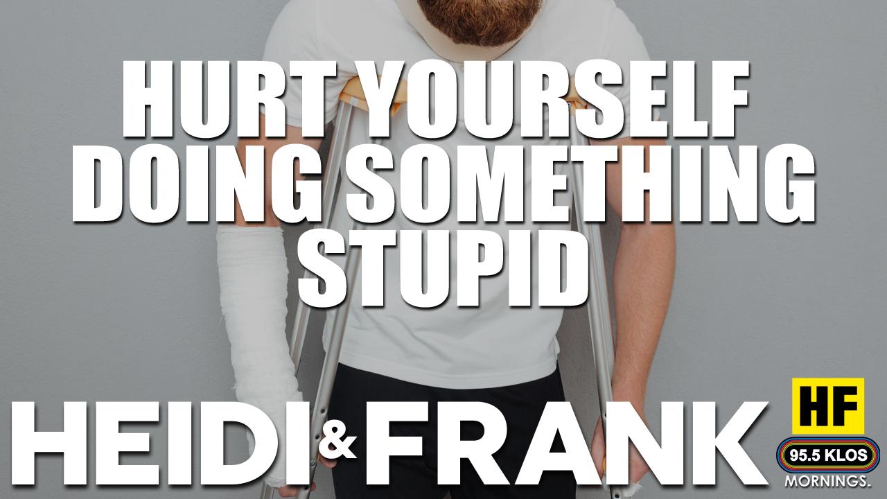 Hurt Yourself Doing Something Stupid