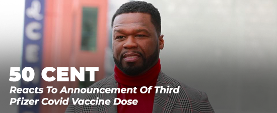 50 Cent Reacts To Announcement Of Third Pfizer Covid Vaccine Dose