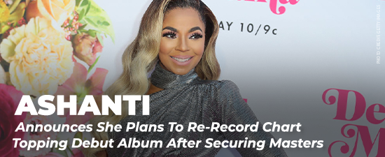 Ashanti Announces She Plans To Re-Record Chart Topping Debut Album After Securing Masters