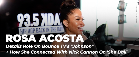 """Rosa Acosta Details Role On Bounce TV's """"Johnson"""" + How She Connected With Nick Cannon On 'She Ball'"""
