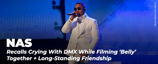 Nas Recalls Crying With DMX While Filming 'Belly' Together + Speaks On Long-Standing Friendship