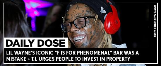 "Lil Wayne's Iconic ""F Is For Phenomenal"" Bar Was A Mistake + T.I. Urges People To Invest In Property"