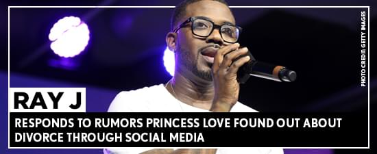 Ray J Responds To Rumors Princess Love Found Out About Divorce Through Social Media