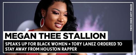 Megan Thee Stallion Speaks Up For Black Women + Tory Lanez Ordered To Stay Away From Houston Rapper