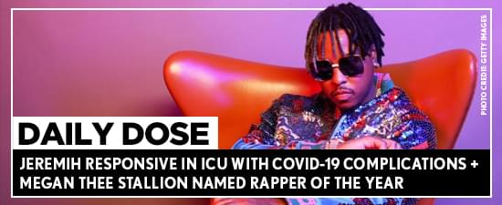 Jeremih Responsive In ICU With Covid-19 Complications + Megan Thee Stallion Named Rapper Of The Year
