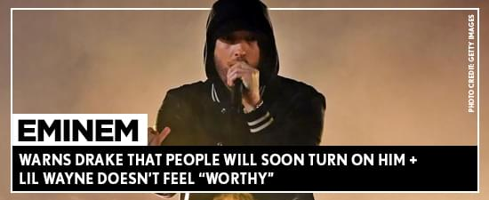 "Eminem Warns Drake That People Will Soon Turn On Him + Lil Wayne Doesn't Feel ""Worthy"""