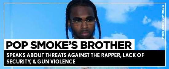 Pop Smoke's Brother Speaks About Threats Against The Rapper, Lack Of Security, & Gun Violence