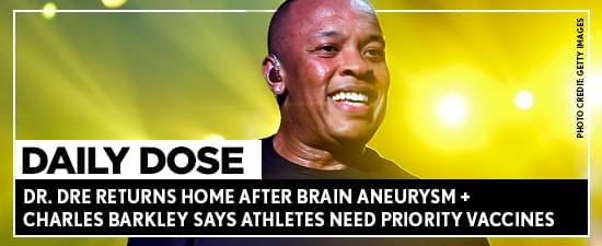 Dr. Dre Returns Home After Brain Aneurysm + Charles Barkley Says Athletes Need Priority Vaccines