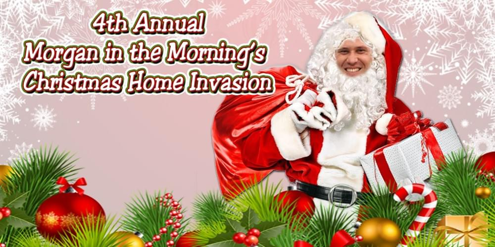 Morgan in the Morning's 4th Annual Christmas Home Invasion