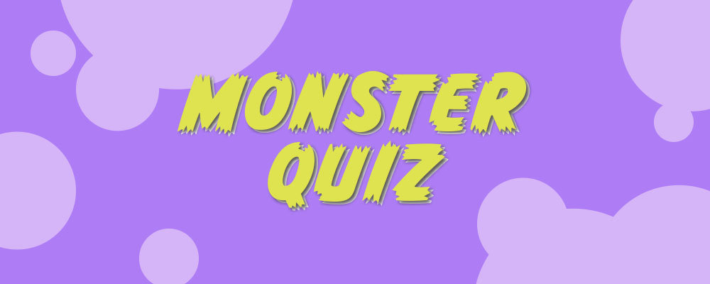 Test your MONSTER knowledge! Take the Quiz