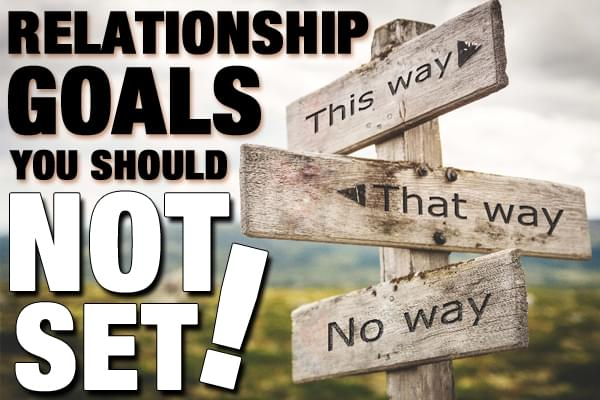 Relationship Goals You Shouldn't Set
