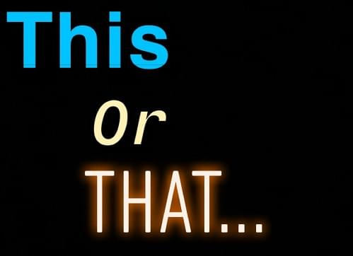 This Or That…