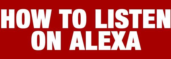 HOW TO LISTEN ON ALEXA