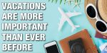 Why Vacations Are More Important Than Ever Before