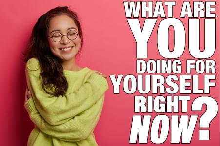 What Are You Doing For Yourself Right Now?
