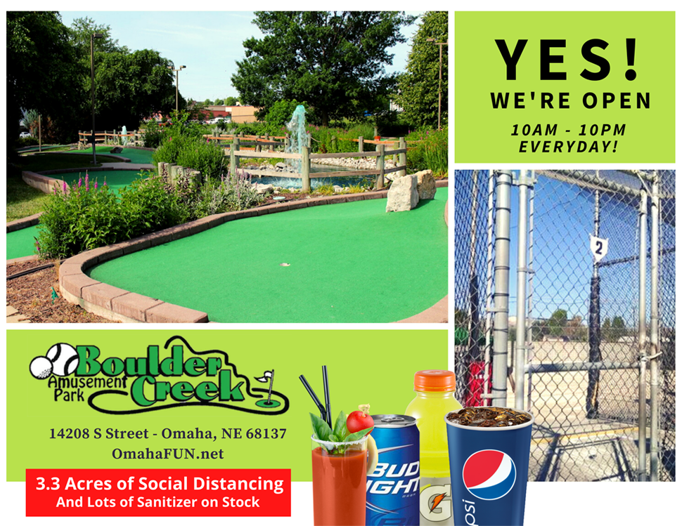 Boulder Creek Outdoor Mini-golf and Batting Cages is open 10am - 10pm everyday.  With 3.3 acres of social distancing (12 ft between holes and cages) and lots of sanitizer on stock. Our kitchen is closed but we are still serving drinks.  Boulder Creek Amusement Park 14208 S Street, Omaha, NE 68137 (402) 861-0575 https://www.omahafun.net/