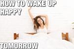 How to Wake up Happy Tomorrow