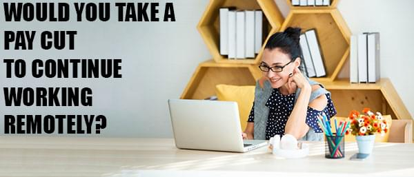 Would You Take A Pay Cut to Continue Working From Home?