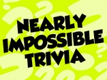 NEARLY IMPOSSIBLE TRIVIA – 2/6/20