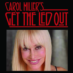 Get The Led Out with Carol Miller Every Saturday!