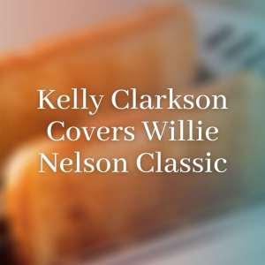 Kelly Clarkson Covers Willie Nelson Classic