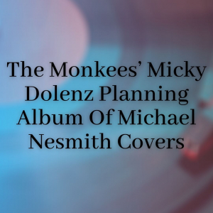 The Monkees' Micky Dolenz Planning Album Of Michael Nesmith Covers