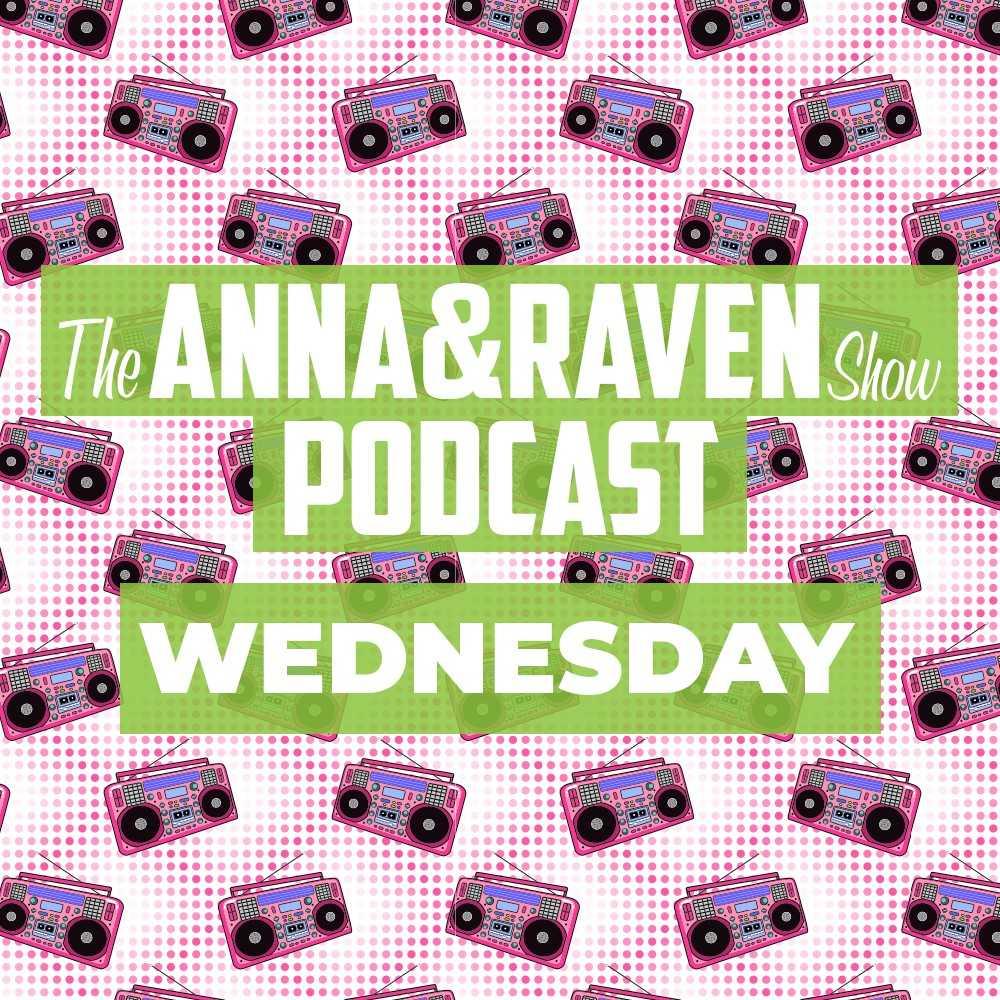 The Anna & Raven Show: 7-24-19