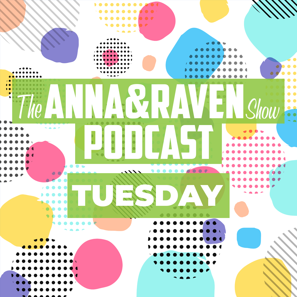 The Anna & Raven Show: Tuesday June 2nd