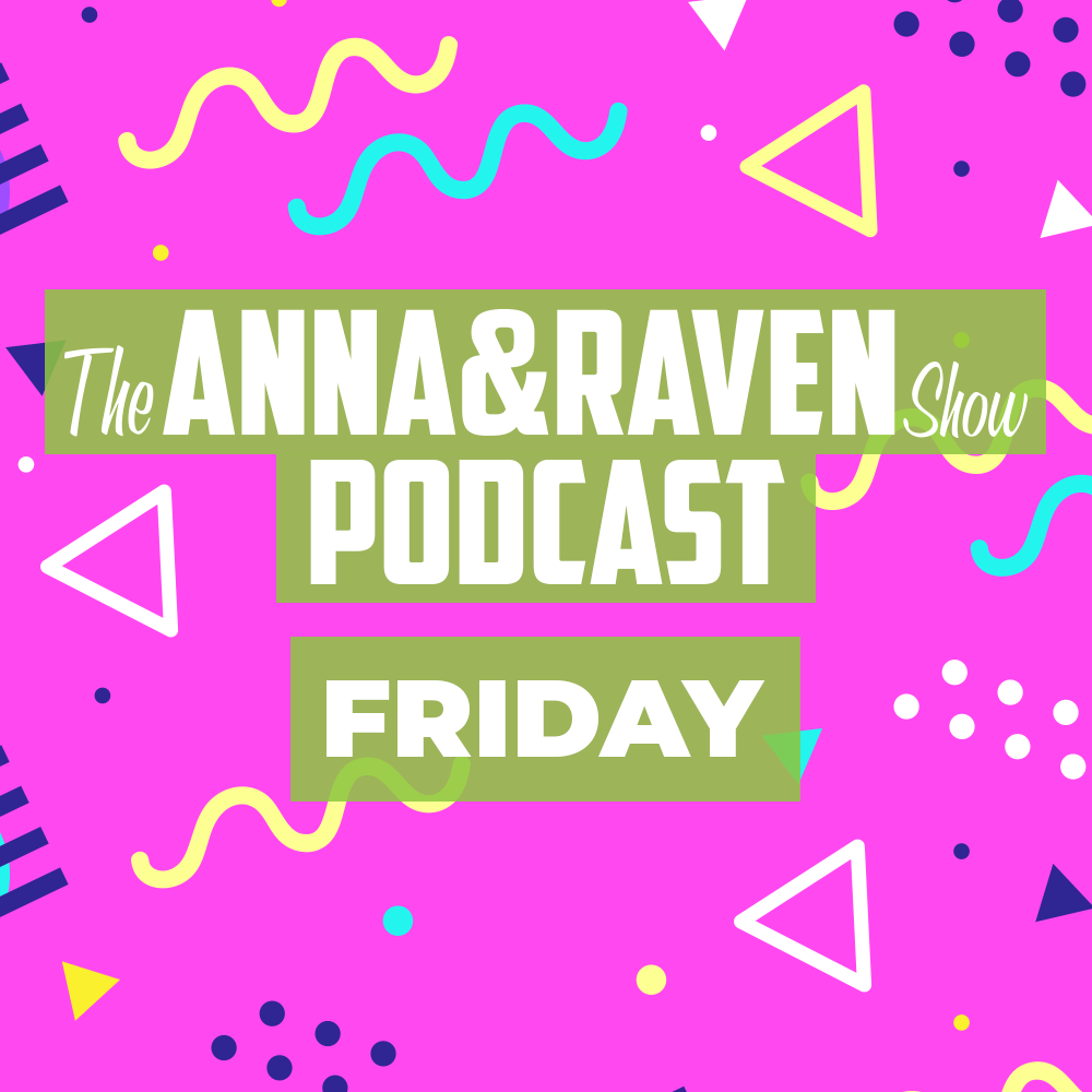 The Anna & Raven Show: Friday, May 22nd
