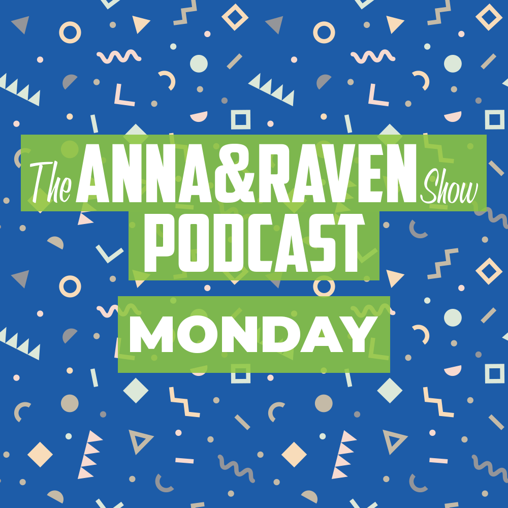 The Anna & Raven Show: Monday June 8th