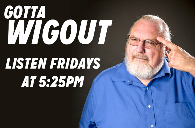 Wigout 4/13/18 – Something we can all agree on!
