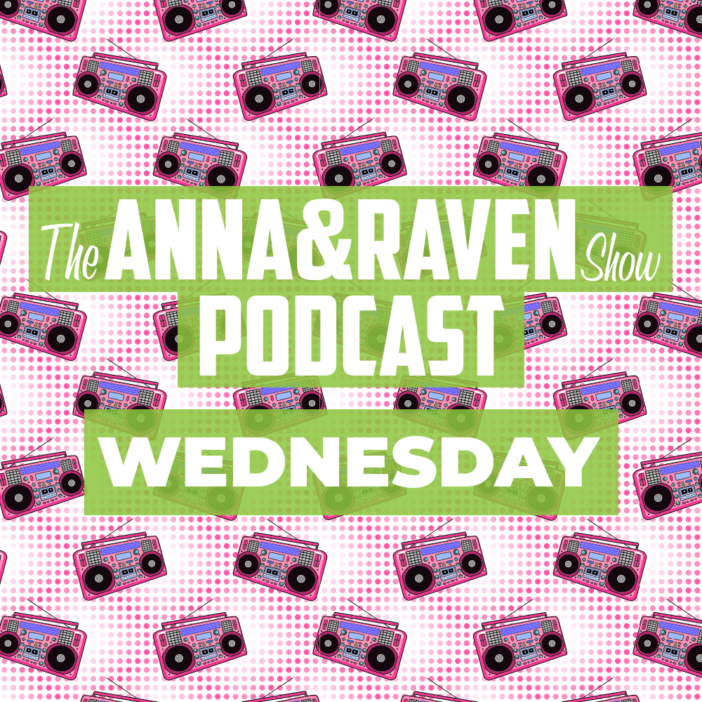 The Anna & Raven Show: Wednesday June3rd