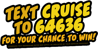 Text CRUISE to 64636 for your chance to win!