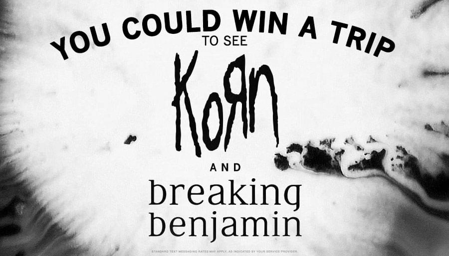 You could win a trip to see Korn & Breaking Benjamin!