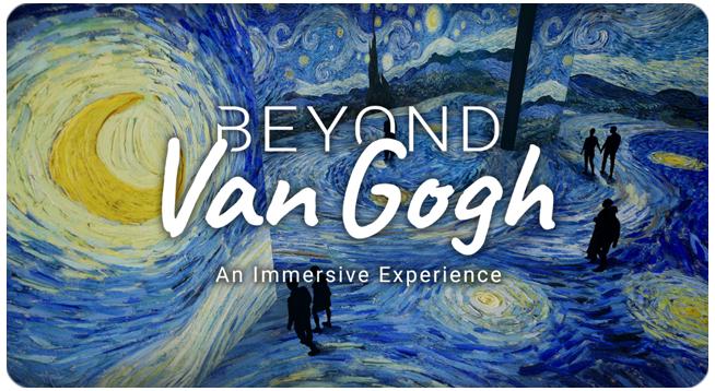 BEYOND VAN GOGH: AN IMMERSIVE EXPERIENCE   THROUGH AUGUST 29, 2021