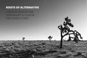 A Reflection on the Legendary U2 Album 'The Joshua Tree' | Roots of Alternative BONUS