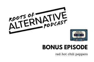 BONUS: A Look Back on the Red Hot Chili Peppers | Roots of Alternative Podcast