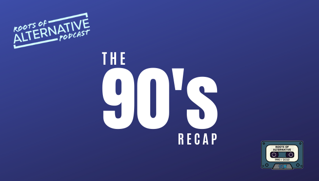 Recapping the 90's | Roots of Alternative Podcast