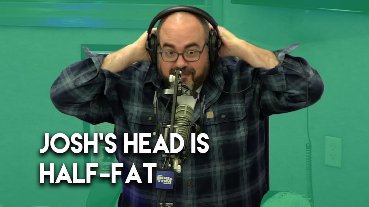 Josh's Head is Half Fat