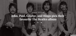 John, Paul, George & Ringo Pick Their Favorite Beatles Albums