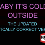 """Our Ridiculously Politically Correct Updated Version of  """"Baby It's Cold Outside"""""""