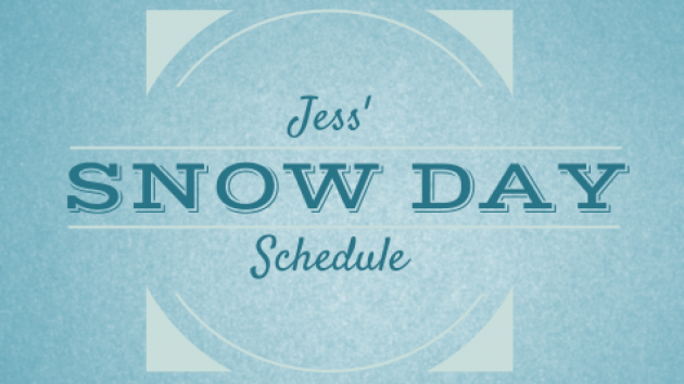 Jess' Snow Day Schedule