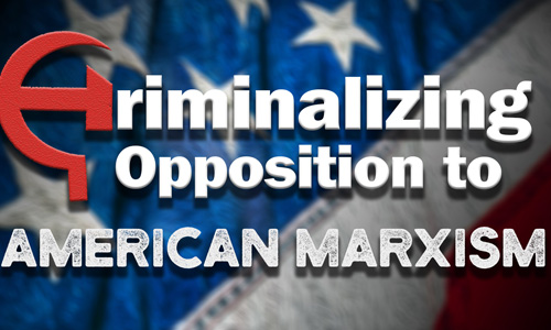 Criminalizing Opposition to American Marxism