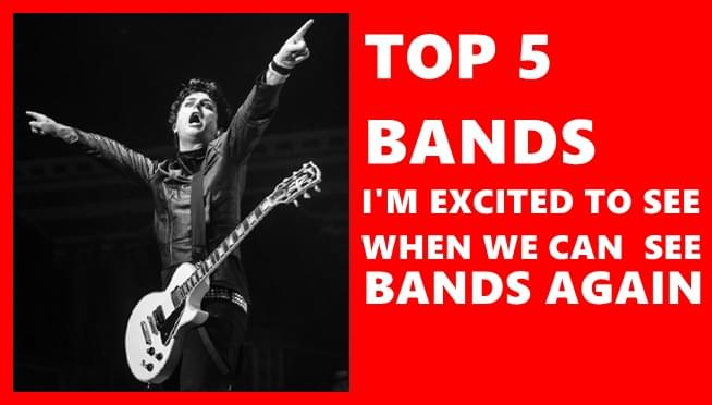 Top 5 bands I'm excited to see when we can see bands again