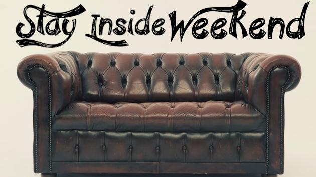 Stay Inside Weekend