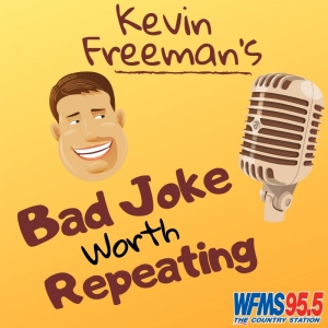 IT'S TIME FOR KEVIN'S BAD JOKE WORTH REPEATING ….. WERE SORRY!